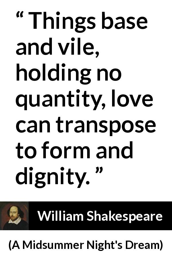 "William Shakespeare about love (""A Midsummer Night's Dream"", 1601) - Things base and vile, holding no quantity, love can transpose to form and dignity."