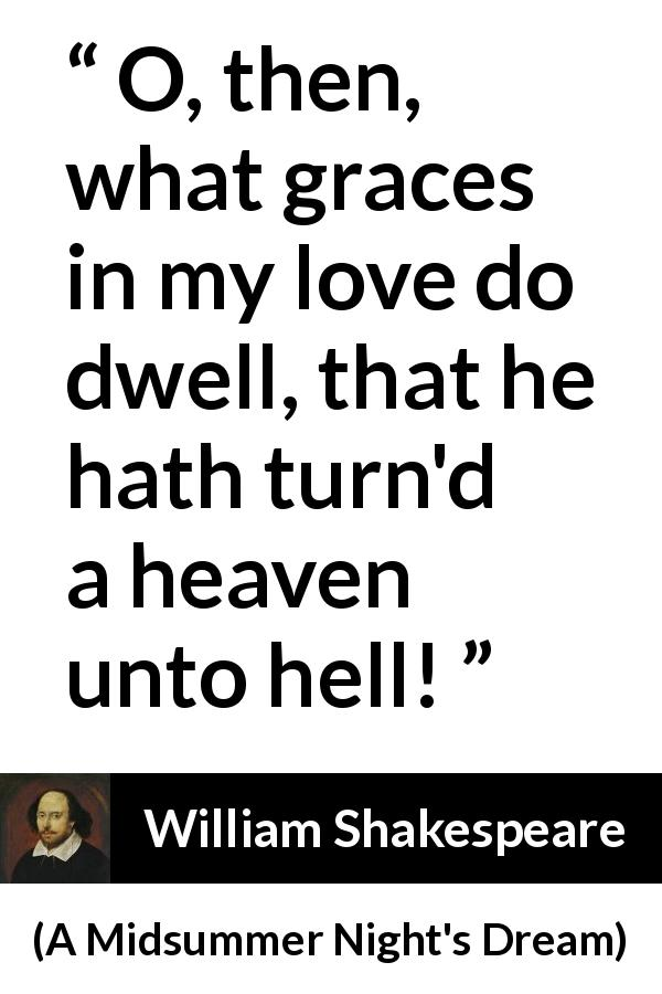 "William Shakespeare about love (""A Midsummer Night's Dream"", 1601) - O, then, what graces in my love do dwell, that he hath turn'd a heaven unto hell!"
