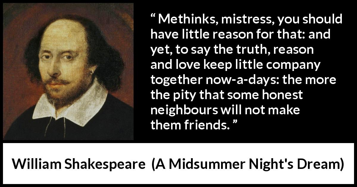 William Shakespeare quote about love from A Midsummer Night's Dream (1601) - Methinks, mistress, you should have little reason for that: and yet, to say the truth, reason and love keep little company together now-a-days: the more the pity that some honest neighbours will not make them friends.