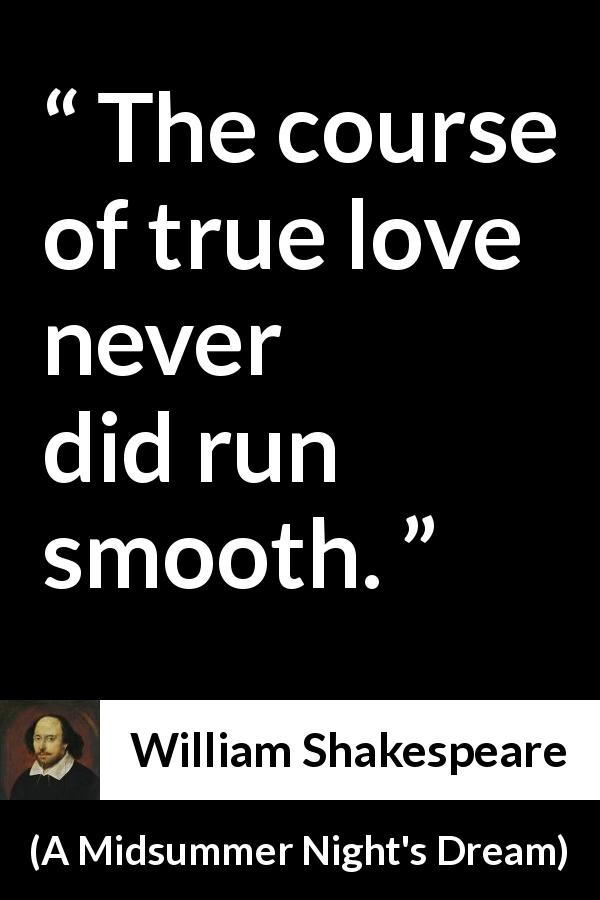 William Shakespeare quote about love from A Midsummer Night's Dream (1601) - The course of true love never did run smooth.
