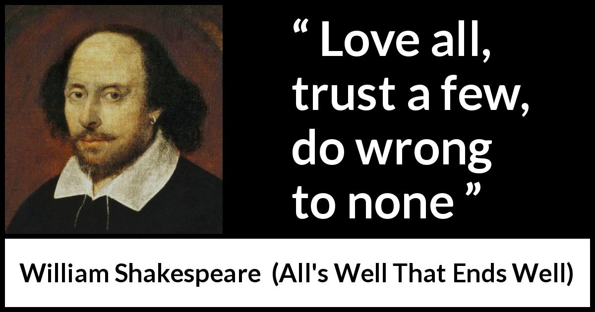 William Shakespeare - All's Well That Ends Well - Love all, trust a few, do wrong to none.
