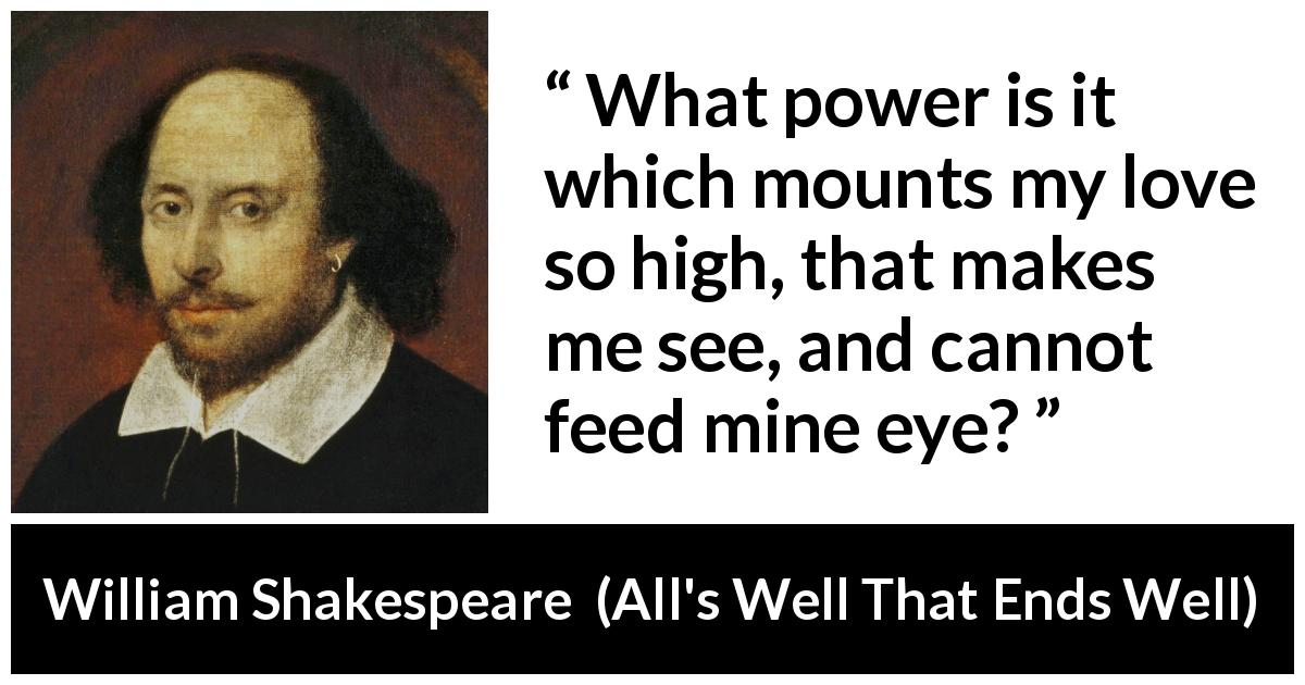 William Shakespeare - All's Well That Ends Well - What power is it which mounts my love so high, that makes me see, and cannot feed mine eye?
