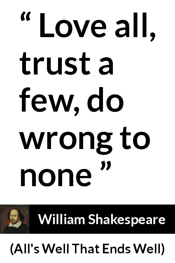 "William Shakespeare about love (""All's Well That Ends Well"", 1623) - Love all, trust a few, do wrong to none"
