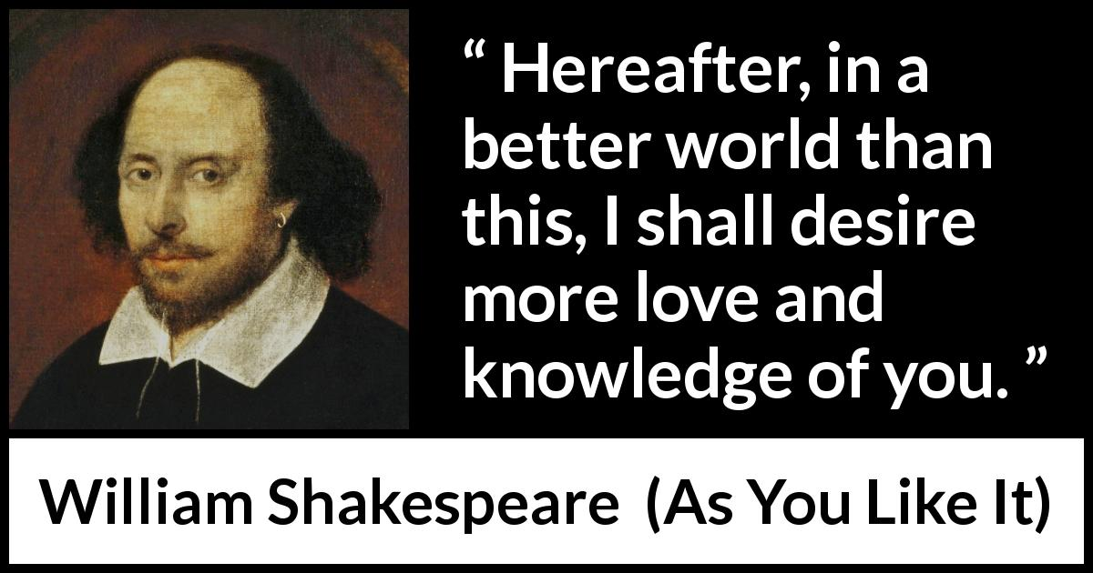 William Shakespeare quote about love from As You Like It (1623) - Hereafter, in a better world than this, I shall desire more love and knowledge of you.