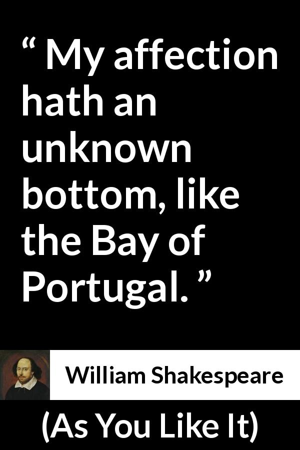 William Shakespeare quote about love from As You Like It (1623) - My affection hath an unknown bottom, like the Bay of Portugal.