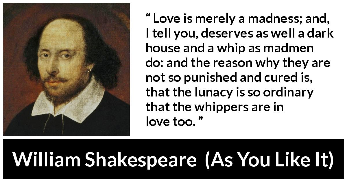 "William Shakespeare about love (""As You Like It"", 1623) - Love is merely a madness; and, I tell you, deserves as well a dark house and a whip as madmen do: and the reason why they are not so punished and cured is, that the lunacy is so ordinary that the whippers are in love too."