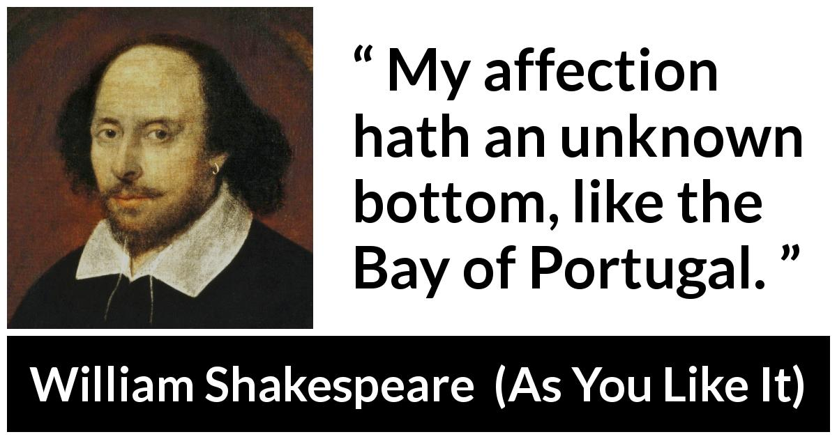 William Shakespeare - As You Like It - My affection hath an unknown bottom, like the Bay of Portugal.