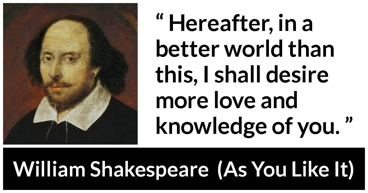 William Shakespeare - As You Like It - Hereafter, in a better world than this, I shall desire more love and knowledge of you.