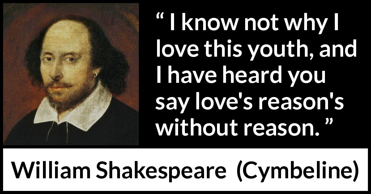 William Shakespeare quote about love from Cymbeline (1623) - I know not why I love this youth, and I have heard you say love's reason's without reason.
