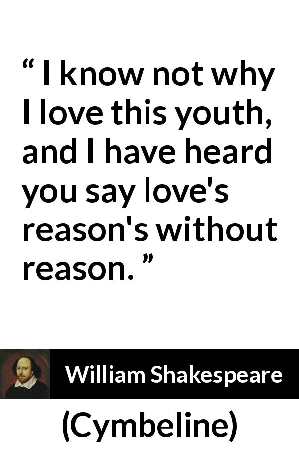 William Shakespeare - Cymbeline - I know not why I love this youth, and I have heard you say love's reason's without reason.