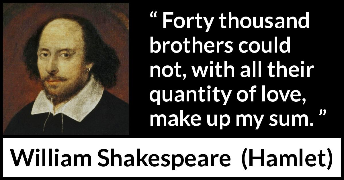 William Shakespeare - Hamlet - Forty thousand brothers could not, with all their quantity of love, make up my sum.
