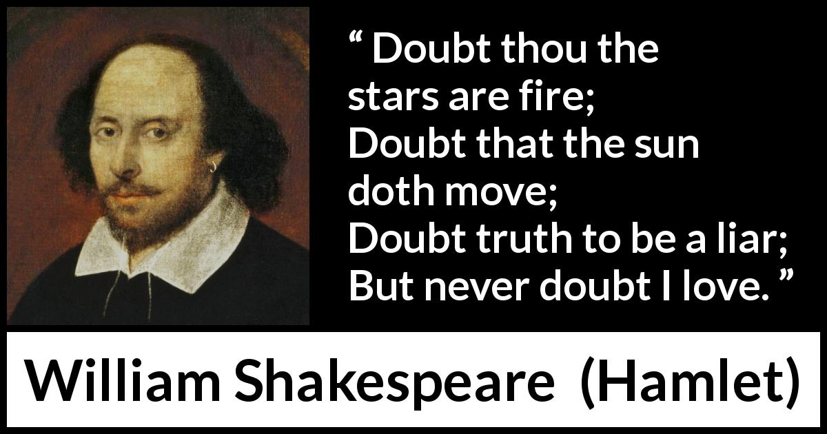 """Doubt thou the stars are fire; Doubt that the sun doth ..."