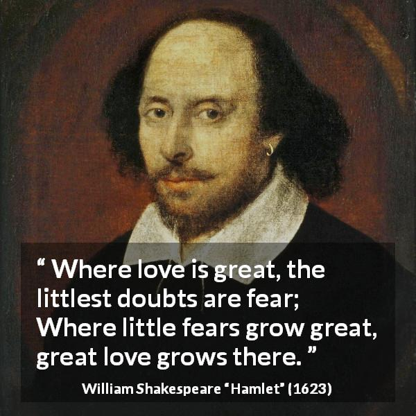 "William Shakespeare about love (""Hamlet"", 1623) - Where love is great, the littlest doubts are fear; Where little fears grow great, great love grows there."