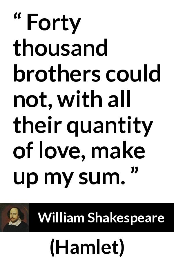 William Shakespeare quote about love from Hamlet (1623) - Forty thousand brothers could not, with all their quantity of love, make up my sum.
