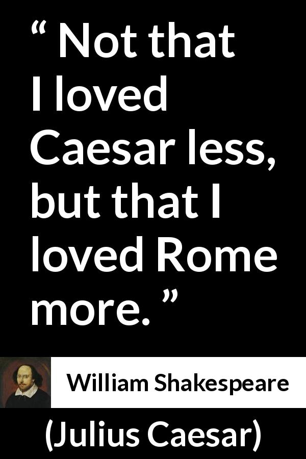 William Shakespeare - Julius Caesar - Not that I loved Caesar less, but that I loved Rome more.