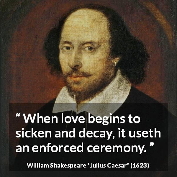"William Shakespeare about love (""Julius Caesar"", 1623) - When love begins to sicken and decay, it useth an enforced ceremony."