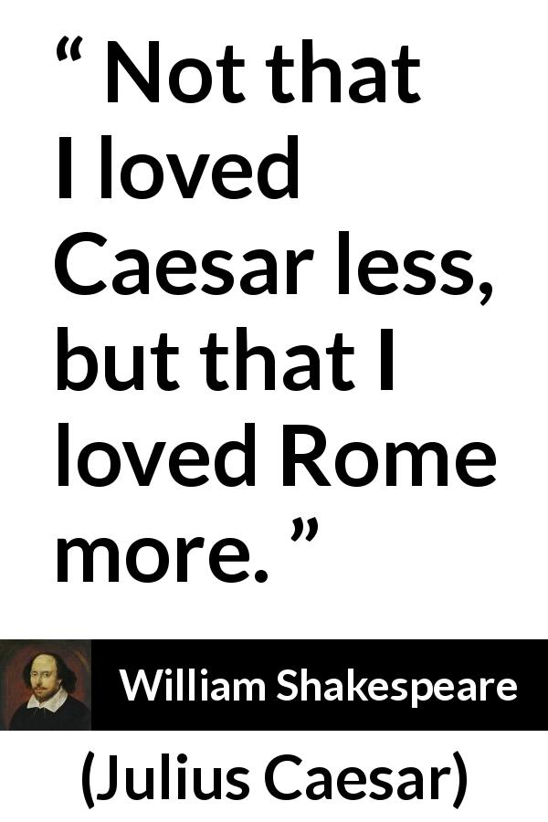 "William Shakespeare about love (""Julius Caesar"", 1623) - Not that I loved Caesar less, but that I loved Rome more."