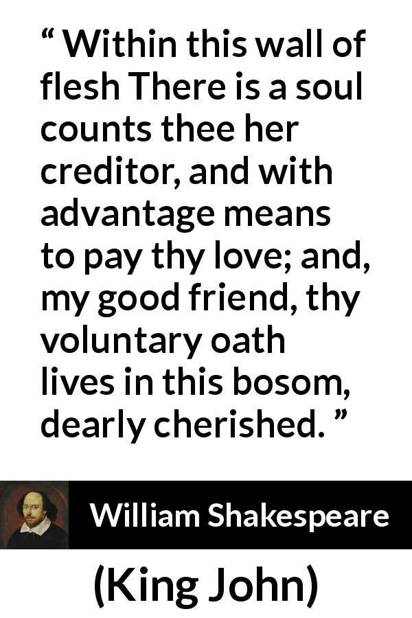 "William Shakespeare about love (""King John"", 1623) - Within this wall of flesh There is a soul counts thee her creditor, and with advantage means to pay thy love; and, my good friend, thy voluntary oath lives in this bosom, dearly cherished."