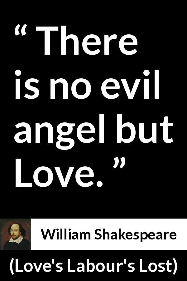 William Shakespeare - Love's Labour's Lost - There is no evil angel but Love.