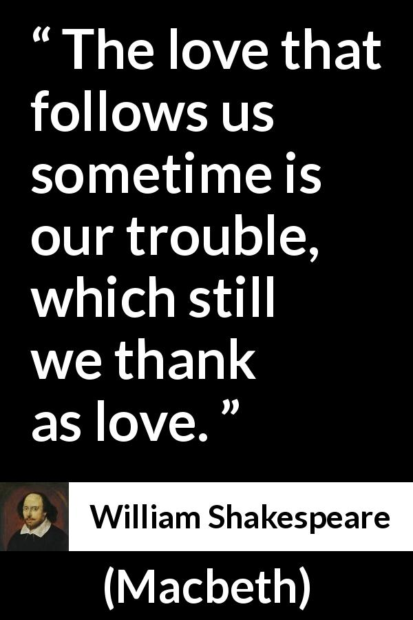 "William Shakespeare about love (""Macbeth"", 1623) - The love that follows us sometime is our trouble, which still we thank as love."