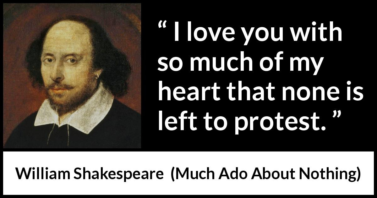 "William Shakespeare about love (""Much Ado About Nothing"", 1600) - I love you with so much of my heart that none is left to protest."