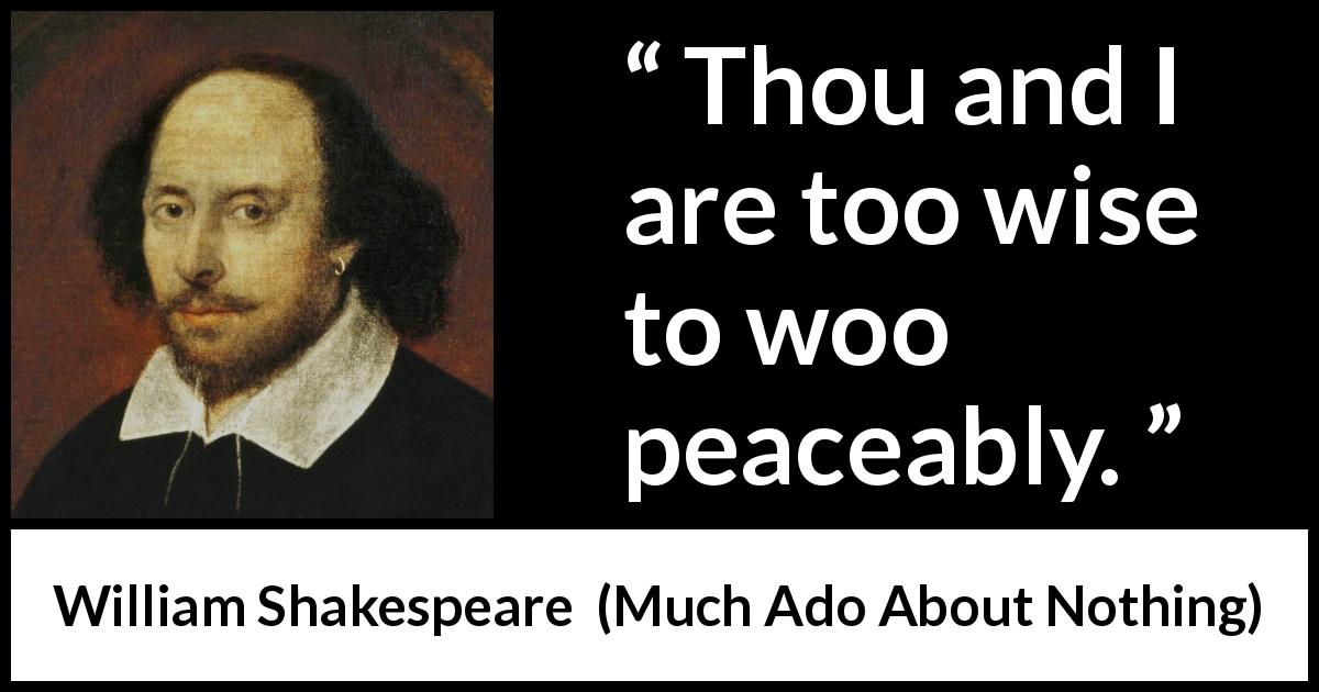 William Shakespeare quote about love from Much Ado About Nothing (1600) - Thou and I are too wise to woo peaceably.