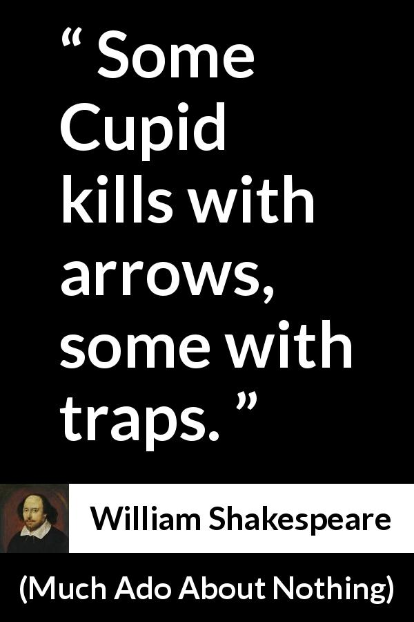 William Shakespeare quote about love from Much Ado About Nothing (1600) - Some Cupid kills with arrows, some with traps.