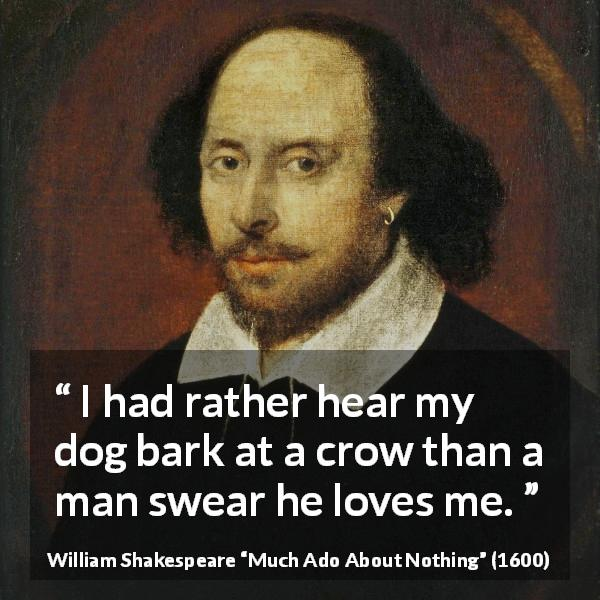 "William Shakespeare about love (""Much Ado About Nothing"", 1600) - I had rather hear my dog bark at a crow than a man swear he loves me."