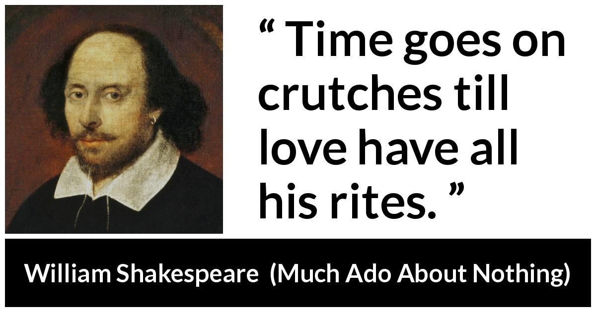 William Shakespeare - Much Ado About Nothing - Time goes on crutches till love have all his rites.