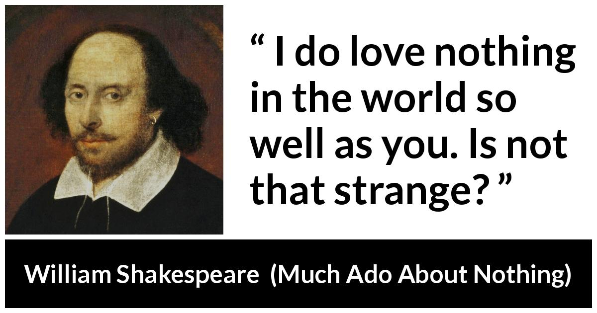 William Shakespeare quote about love from Much Ado About Nothing (1600) - I do love nothing in the world so well as you. Is not that strange?
