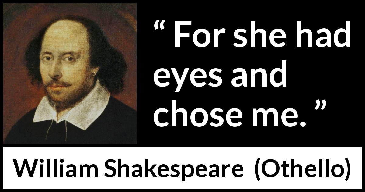 "William Shakespeare about love (""Othello"", 1623) - For she had eyes and chose me."