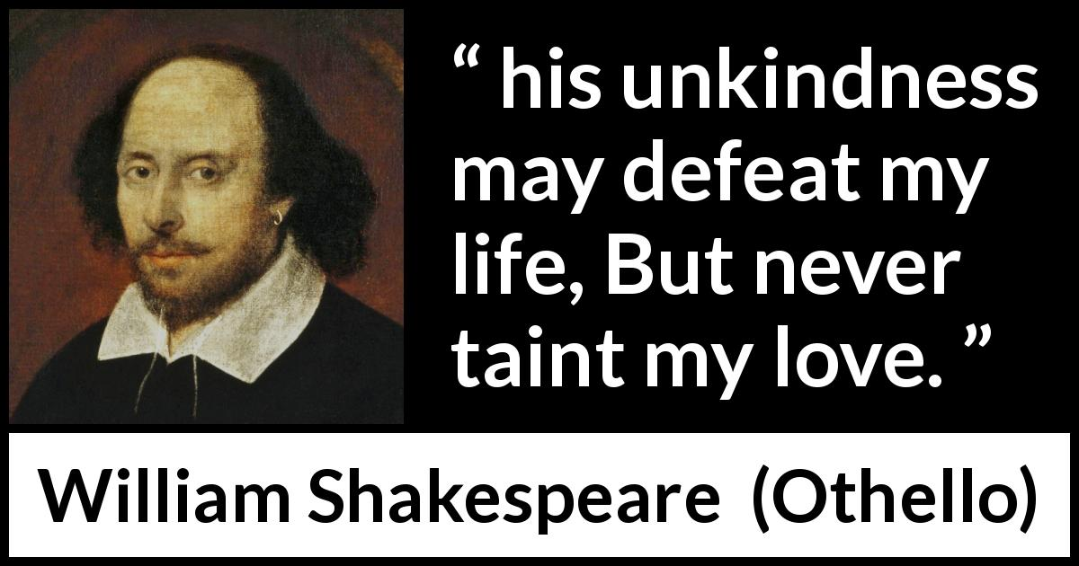 William Shakespeare - Othello - And his unkindness may defeat my life, But never taint my love.