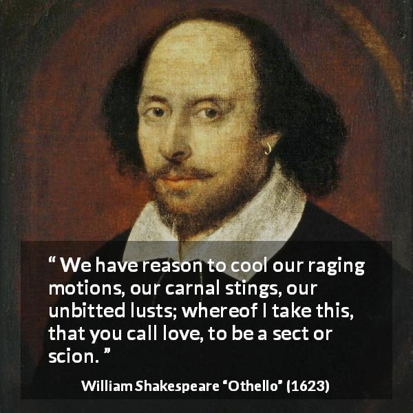 "William Shakespeare about love (""Othello"", 1623) - We have reason to cool our raging motions, our carnal stings, our unbitted lusts; whereof I take this, that you call love, to be a sect or scion."