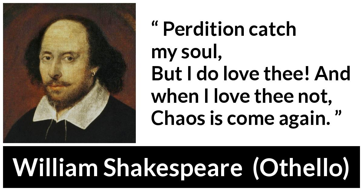 "William Shakespeare about love (""Othello"", 1623) - Perdition catch my soul,
