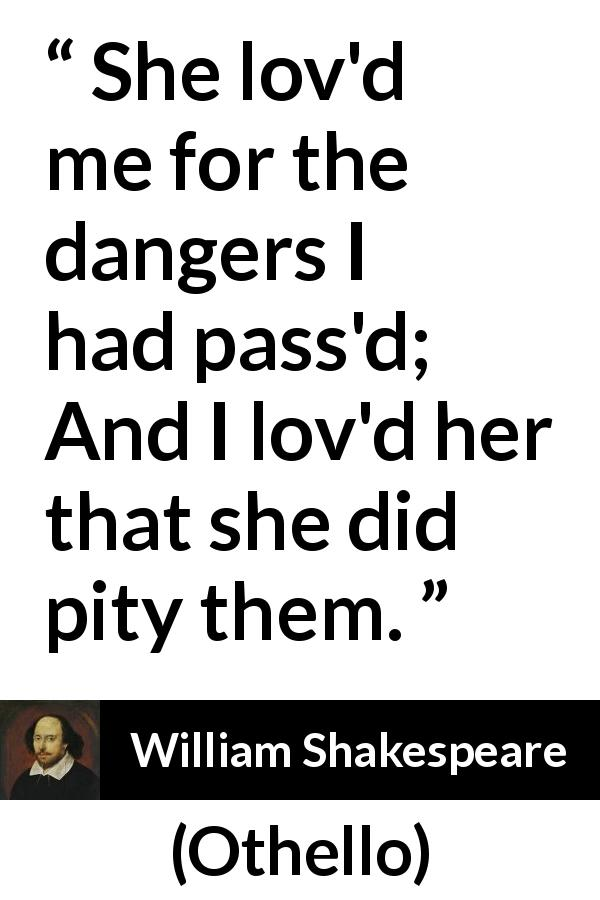 "William Shakespeare about love (""Othello"", 1623) - She lov'd me for the dangers I had pass'd;