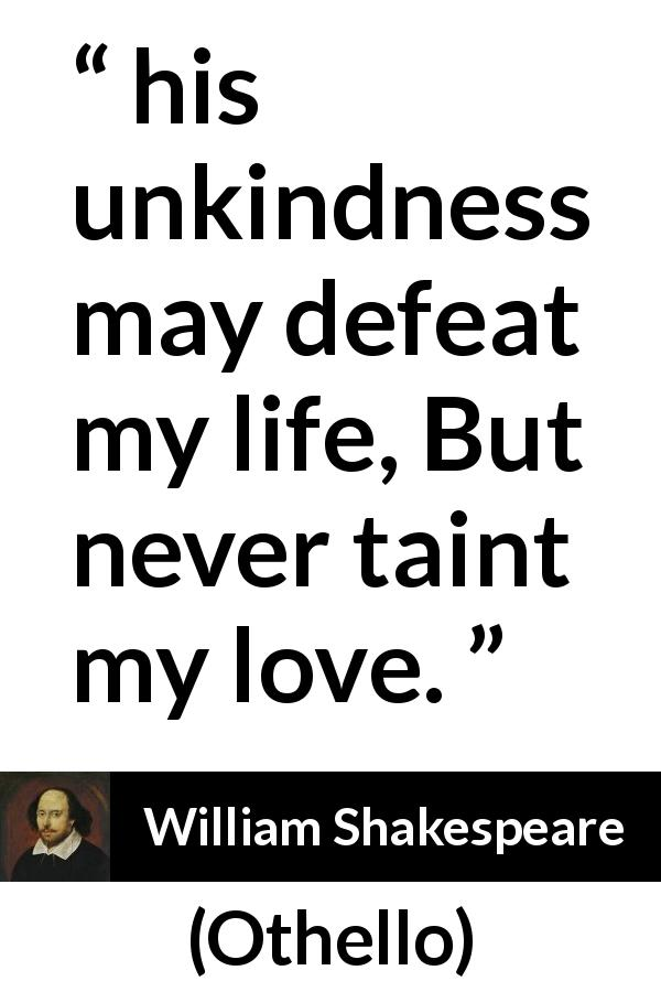 William Shakespeare quote about love from Othello (1623) - And his unkindness may defeat my life, But never taint my love.
