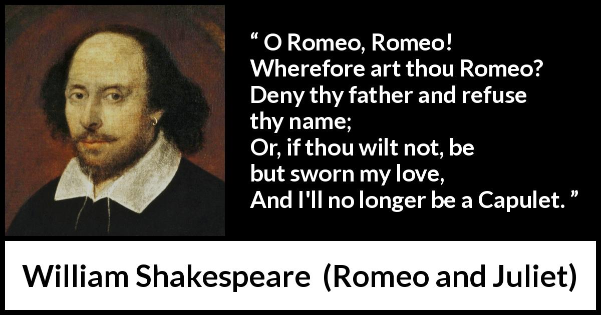 """O Romeo, Romeo! Wherefore art thou Romeo? Deny thy father ...William Shakespeare Romeo And Juliet Quotes"