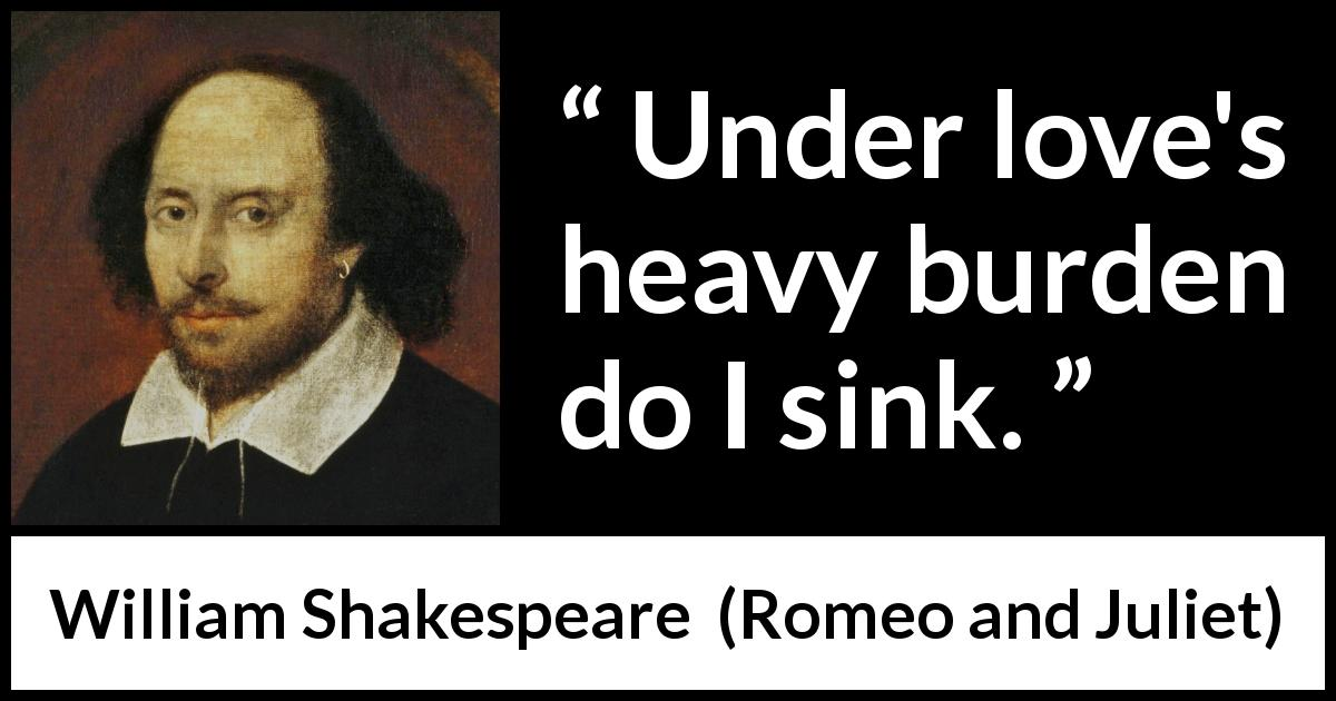William Shakespeare quote about love from Romeo and Juliet (1597) - Under loves heavy burden do I sink.