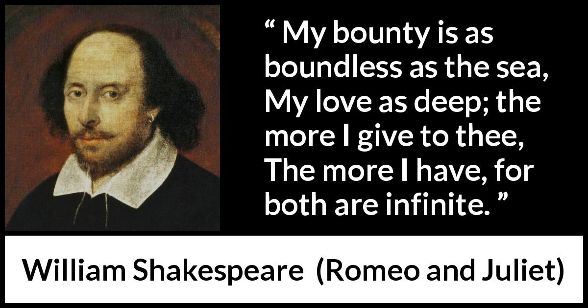 "William Shakespeare about love (""Romeo and Juliet"", 1597) - My bounty is as boundless as the sea,