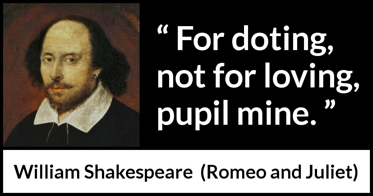 "William Shakespeare about love (""Romeo and Juliet"", 1597) - For doting, not for loving, pupil mine."