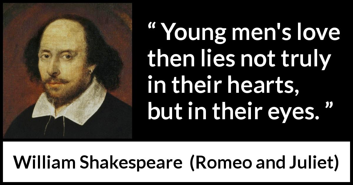 William Shakespeare - Romeo and Juliet - Young men's love then lies not truly in their hearts, but in their eyes.