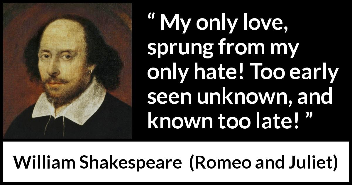 William Shakespeare quote about love from Romeo and Juliet (1597) - My only love, sprung from my only hate! Too early seen unknown, and known too late!
