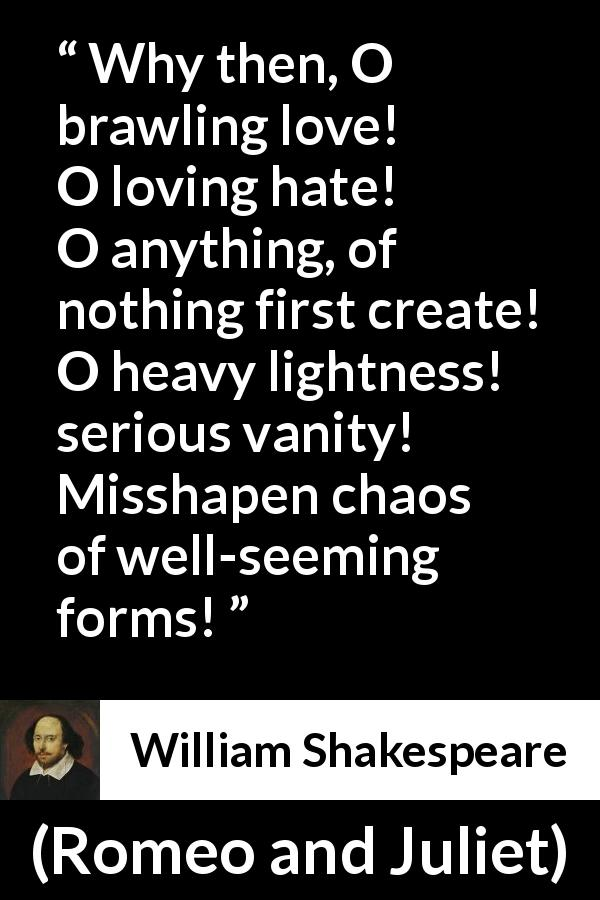 "William Shakespeare about love (""Romeo and Juliet"", 1597) - Why then, O brawling love! O loving hate!