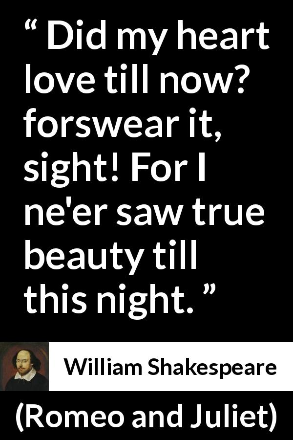 William Shakespeare quote about love from Romeo and Juliet (1597) - Did my heart love till now? forswear it, sight! For I ne'er saw true beauty till this night.