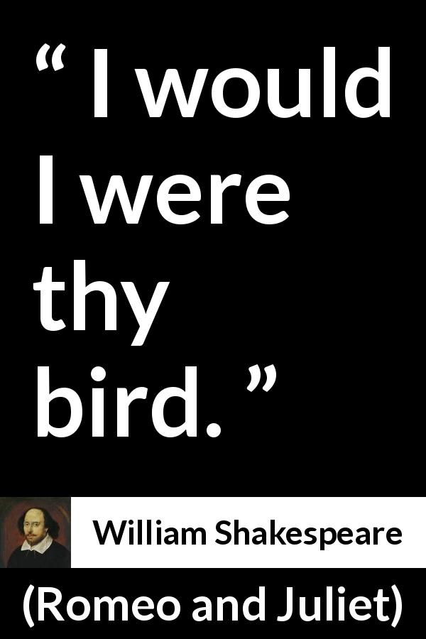 "William Shakespeare about love (""Romeo and Juliet"", 1597) - I would I were thy bird."