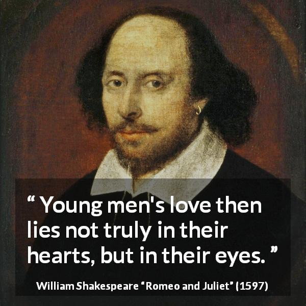 "William Shakespeare about love (""Romeo and Juliet"", 1597) - Young men's love then lies not truly in their hearts, but in their eyes."