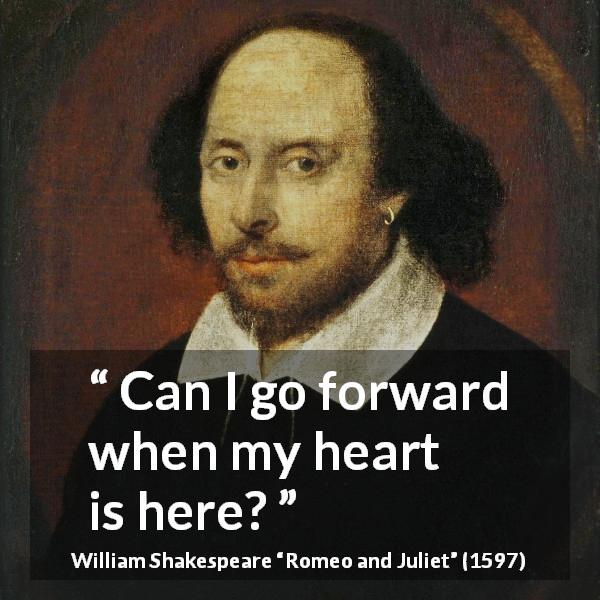 William Shakespeare quote about love from Romeo and Juliet (1597) - Can I go forward when my heart is here?