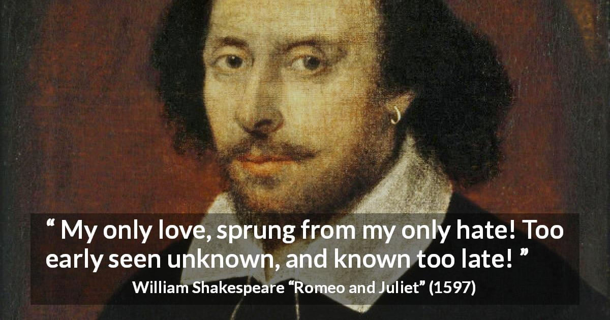"William Shakespeare about love (""Romeo and Juliet"", 1597) - My only love, sprung from my only hate! Too early seen unknown, and known too late!"