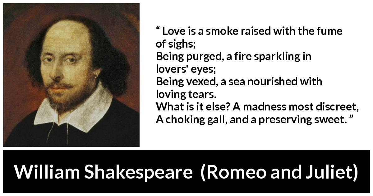 William Shakespeare quote about love from Romeo and Juliet (1597) - Love is a smoke raised with the fume of sighs;