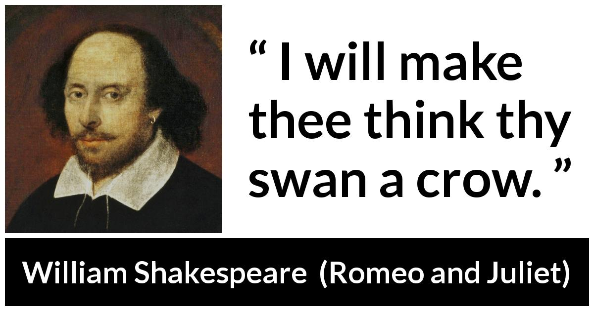 "William Shakespeare about love (""Romeo and Juliet"", 1597) - I will make thee think thy swan a crow."